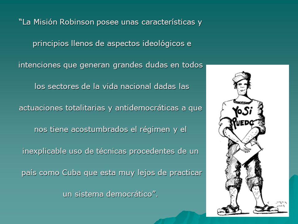 La Misión Robinson posee unas características y principios llenos de aspectos ideológicos e principios llenos de aspectos ideológicos e intenciones que generan grandes dudas en todos los sectores de la vida nacional dadas las los sectores de la vida nacional dadas las actuaciones totalitarias y antidemocráticas a que nos tiene acostumbrados el régimen y el inexplicable uso de técnicas procedentes de un país como Cuba que esta muy lejos de practicar país como Cuba que esta muy lejos de practicar un sistema democrático.