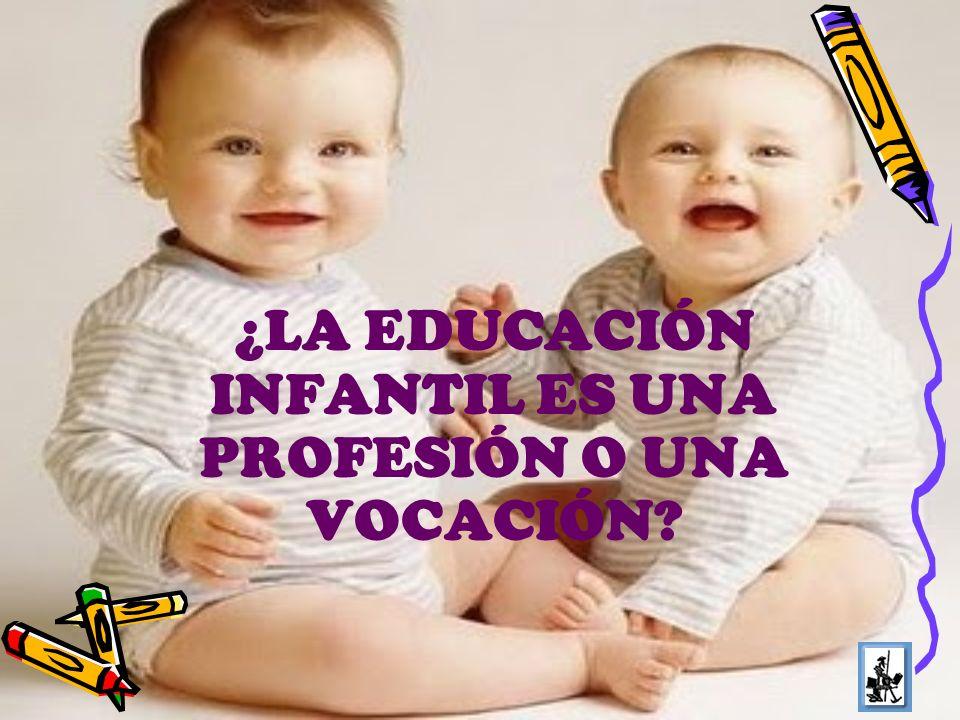¿LA EDUCACIÓN INFANTIL ES UNA PROFESIÓN O UNA VOCACIÓN?