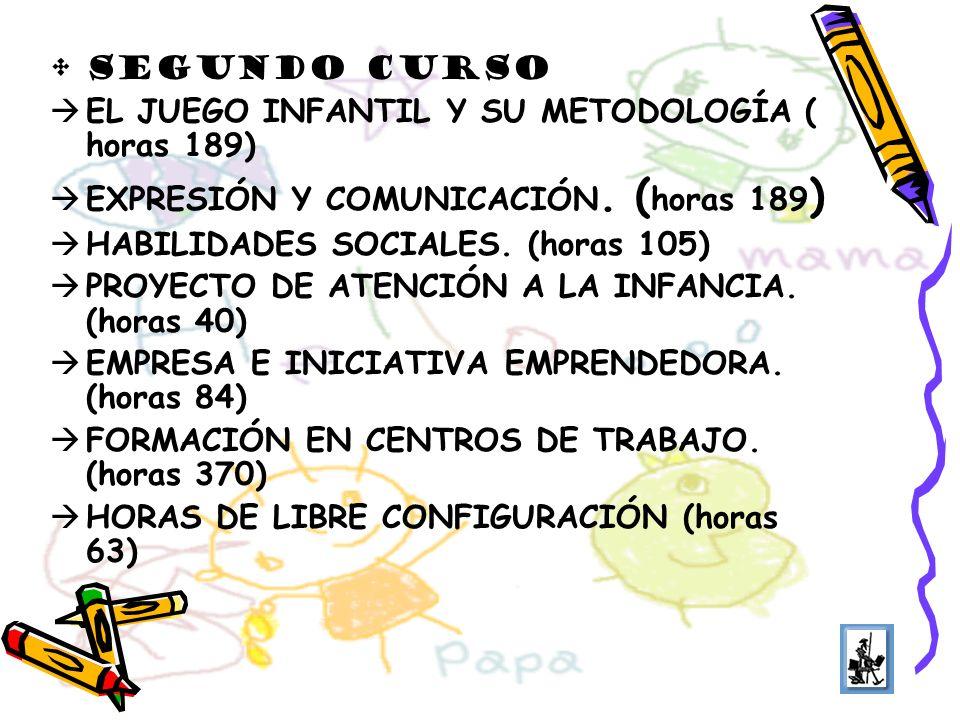 SEGUNDO CURSO EL JUEGO INFANTIL Y SU METODOLOGÍA ( horas 189) EXPRESIÓN Y COMUNICACIÓN. ( horas 189 ) HABILIDADES SOCIALES. (horas 105) PROYECTO DE AT