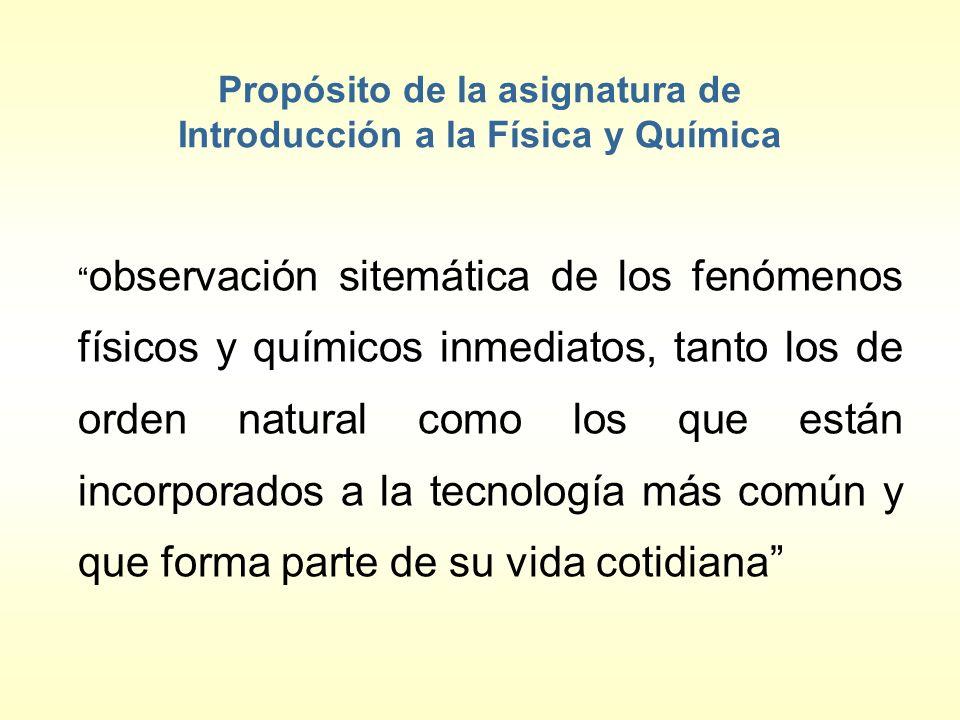 Propósito de la asignatura de Introducción a la Física y Química observación sitemática de los fenómenos físicos y químicos inmediatos, tanto los de o