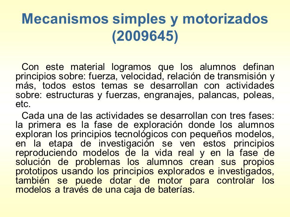 Mecanismos simples y motorizados (2009645) Con este material logramos que los alumnos definan principios sobre: fuerza, velocidad, relación de transmisión y más, todos estos temas se desarrollan con actividades sobre: estructuras y fuerzas, engranajes, palancas, poleas, etc.