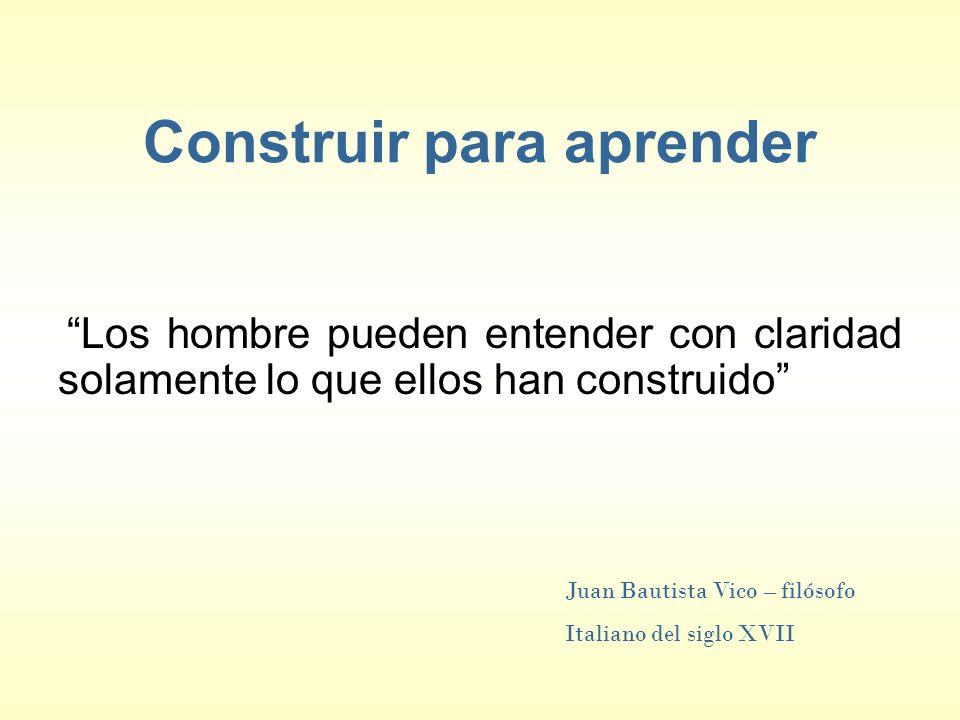 Construir para aprender Los hombre pueden entender con claridad solamente lo que ellos han construido Juan Bautista Vico – filósofo Italiano del siglo XVII
