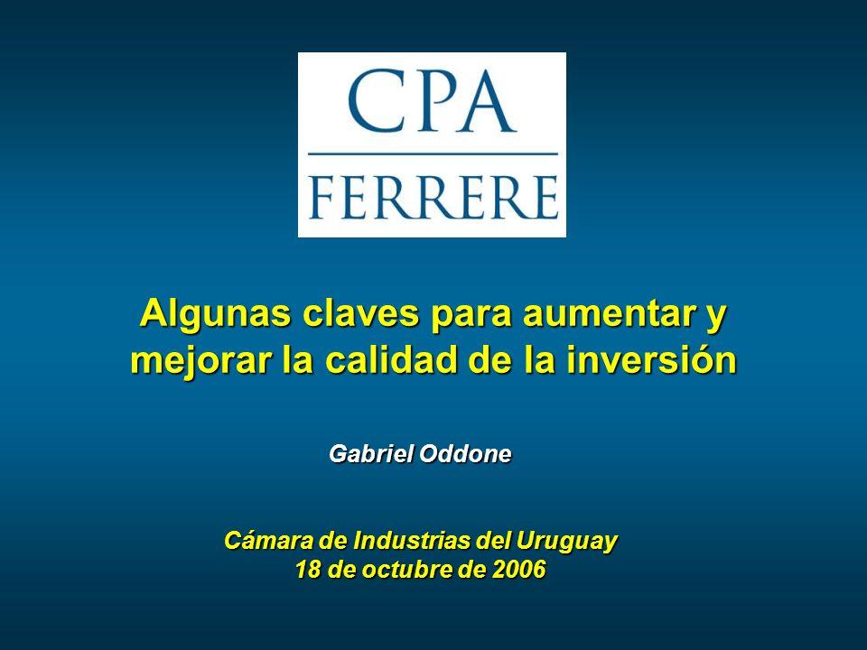 Algunas claves para aumentar y mejorar la calidad de la inversión Gabriel Oddone Cámara de Industrias del Uruguay 18 de octubre de 2006