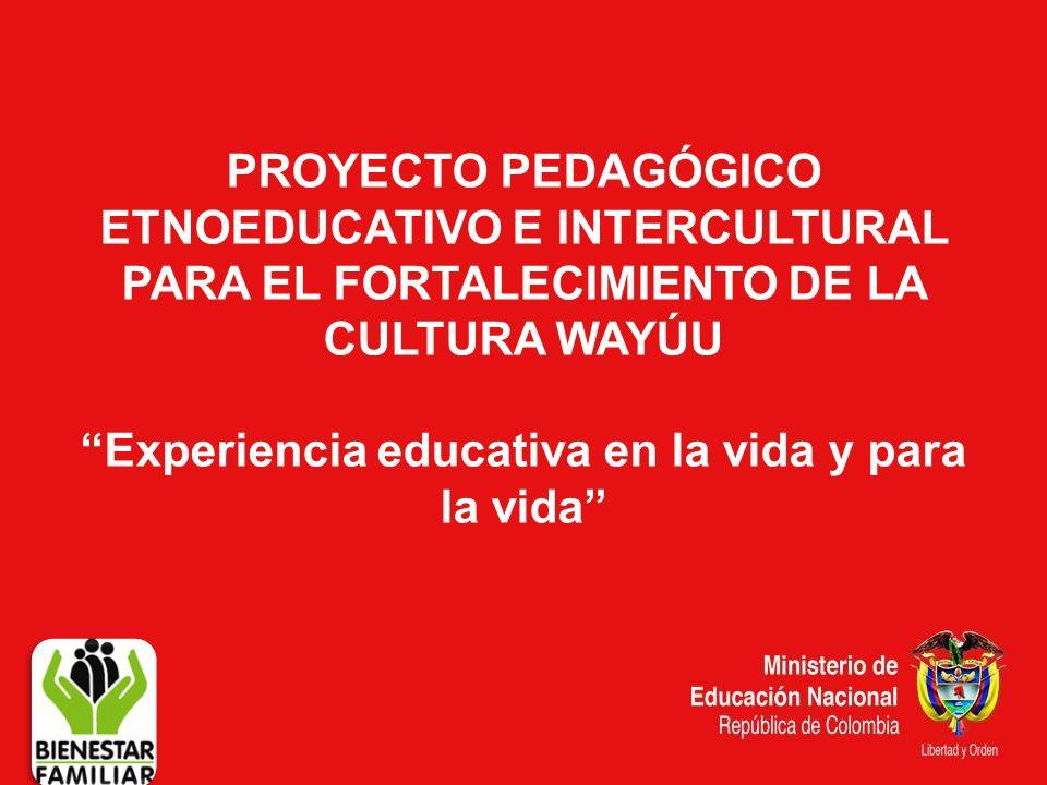 PROYECTO PEDAGÓGICO ETNOEDUCATIVO E INTERCULTURAL PARA EL FORTALECIMIENTO DE LA CULTURA WAYÚU Experiencia educativa en la vida y para la vida