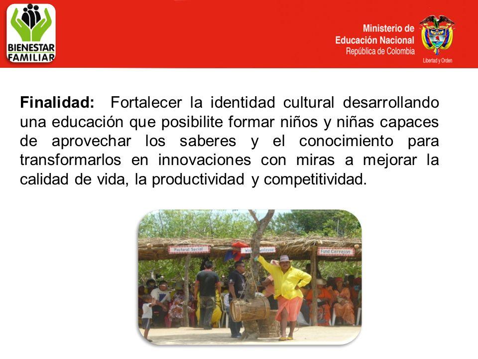 Finalidad: Fortalecer la identidad cultural desarrollando una educación que posibilite formar niños y niñas capaces de aprovechar los saberes y el conocimiento para transformarlos en innovaciones con miras a mejorar la calidad de vida, la productividad y competitividad.
