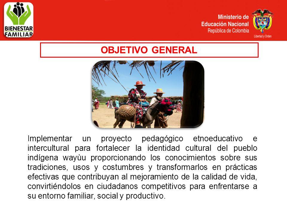 OBJETIVO GENERAL Implementar un proyecto pedagógico etnoeducativo e intercultural para fortalecer la identidad cultural del pueblo indígena wayùu prop