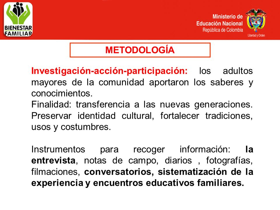 METODOLOGÍA Investigación-acción-participación: los adultos mayores de la comunidad aportaron los saberes y conocimientos. Finalidad: transferencia a