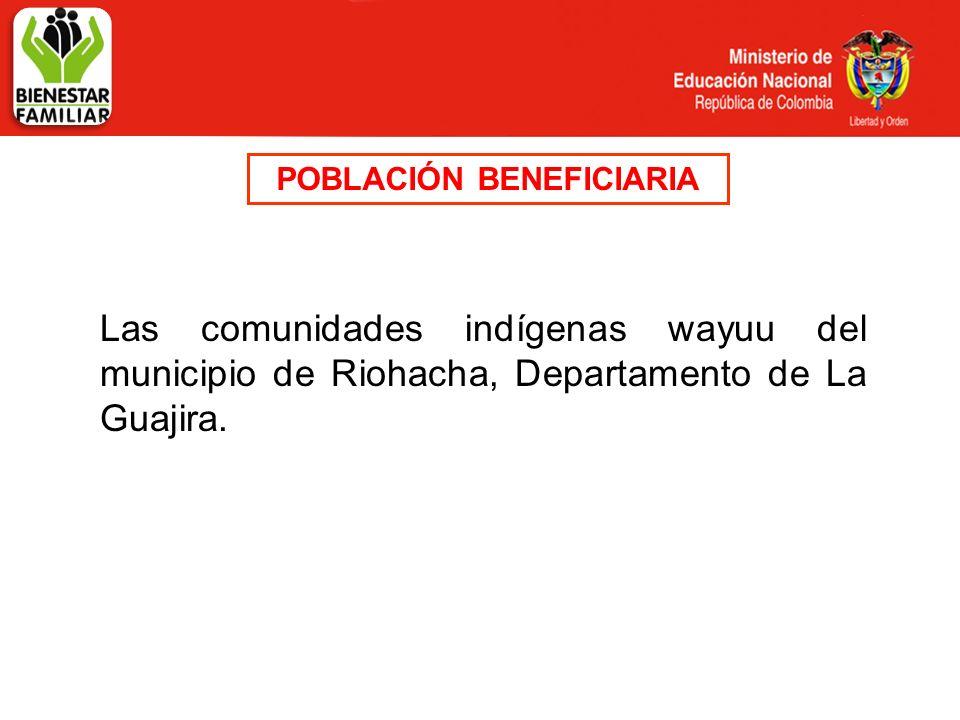 POBLACIÓN BENEFICIARIA Las comunidades indígenas wayuu del municipio de Riohacha, Departamento de La Guajira.