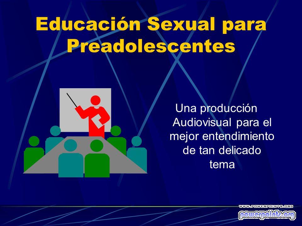 Educación Sexual para Preadolescentes Una producción Audiovisual para el mejor entendimiento de tan delicado tema