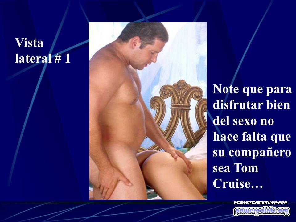 Vista lateral # 1 Note que para disfrutar bien del sexo no hace falta que su compañero sea Tom Cruise…