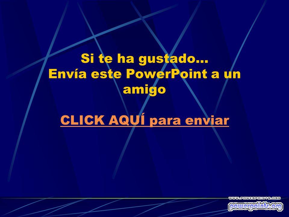 Si te ha gustado… Envía este PowerPoint a un amigo CLICK AQUÍ para enviar CLICK AQUÍ para enviar