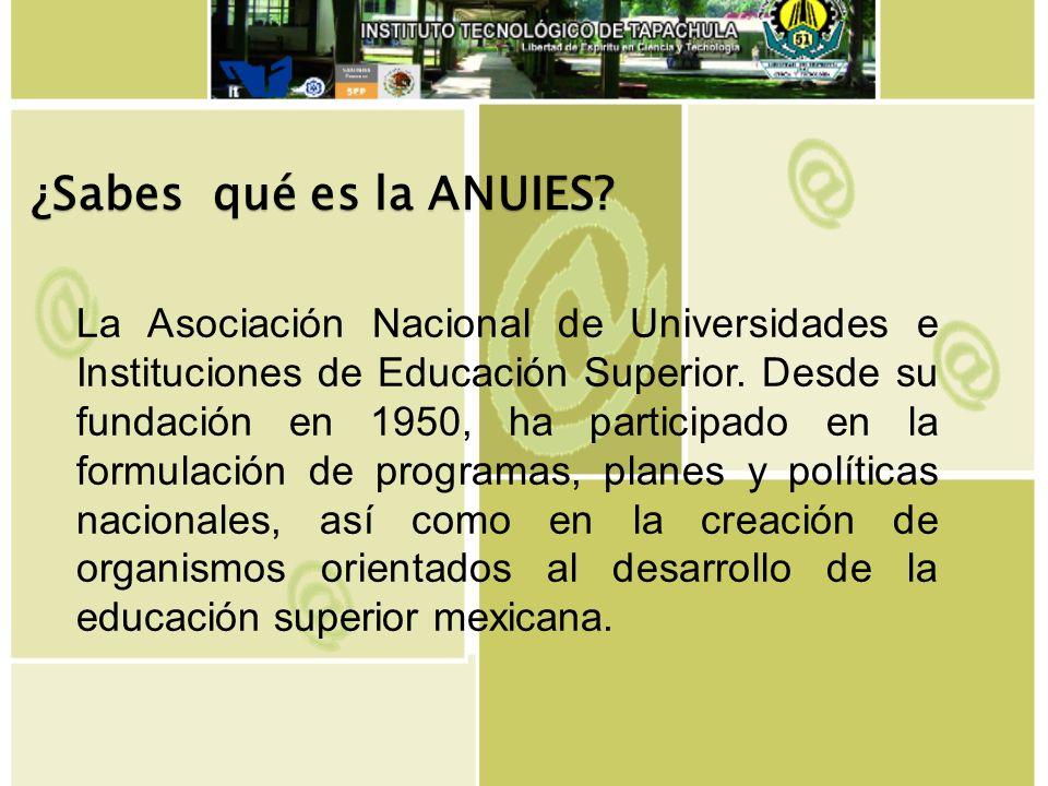 La Asociación Nacional de Universidades e Instituciones de Educación Superior. Desde su fundación en 1950, ha participado en la formulación de program
