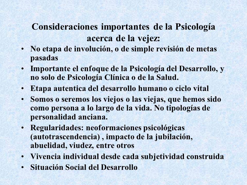 Consideraciones importantes de la Psicología acerca de la vejez: No etapa de involución, o de simple revisión de metas pasadas Importante el enfoque de la Psicología del Desarrollo, y no solo de Psicología Clínica o de la Salud.