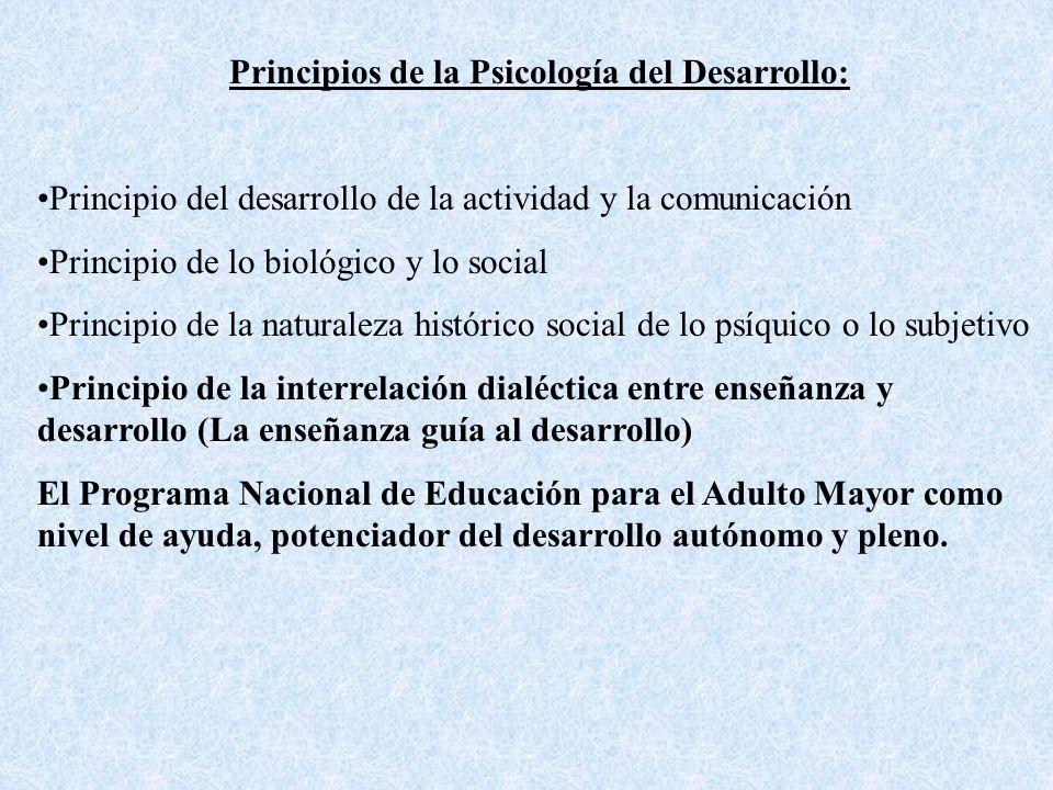 Principios de la Psicología del Desarrollo: Principio del desarrollo de la actividad y la comunicación Principio de lo biológico y lo social Principio de la naturaleza histórico social de lo psíquico o lo subjetivo Principio de la interrelación dialéctica entre enseñanza y desarrollo (La enseñanza guía al desarrollo) El Programa Nacional de Educación para el Adulto Mayor como nivel de ayuda, potenciador del desarrollo autónomo y pleno.