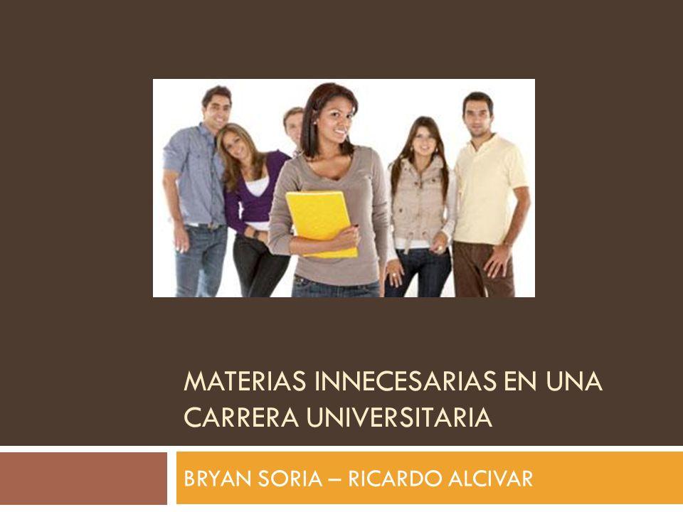 MATERIAS INNECESARIAS EN UNA CARRERA UNIVERSITARIA BRYAN SORIA – RICARDO ALCIVAR