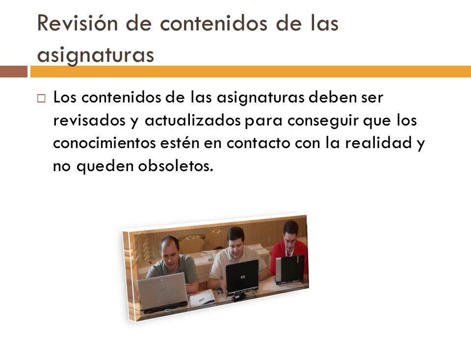 Revisión de contenidos de las asignaturas Los contenidos de las asignaturas deben ser revisados y actualizados para conseguir que los conocimientos es