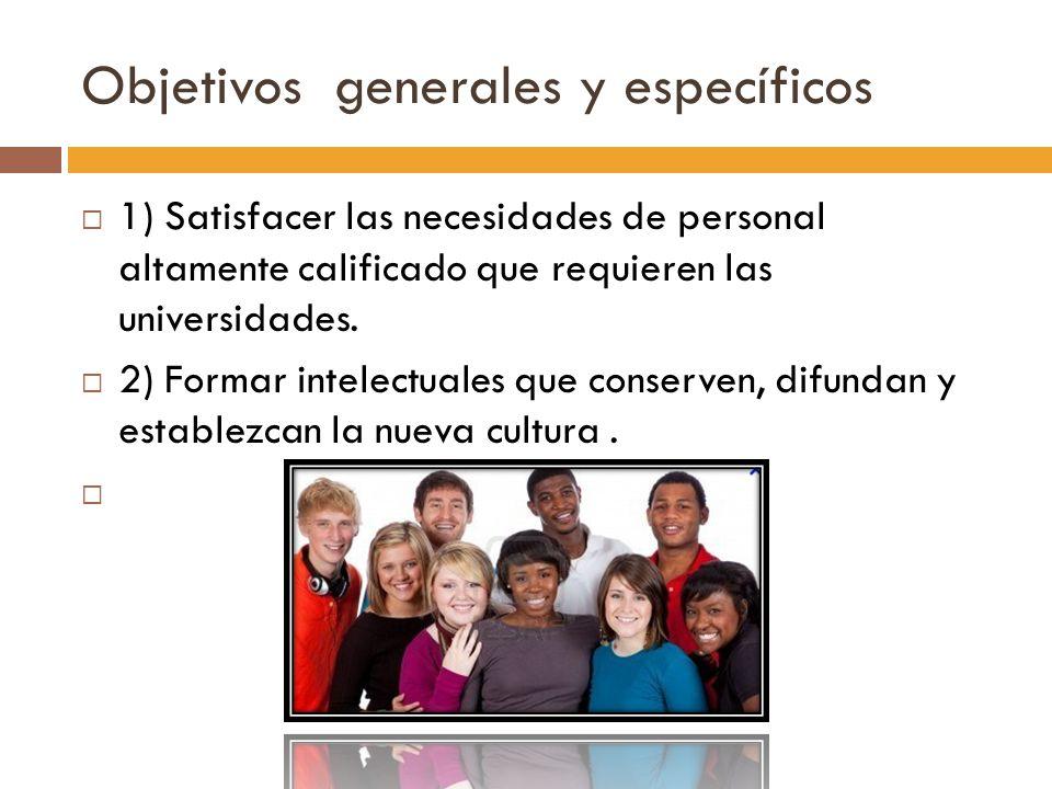 Objetivos generales y específicos 1) Satisfacer las necesidades de personal altamente calificado que requieren las universidades. 2) Formar intelectua