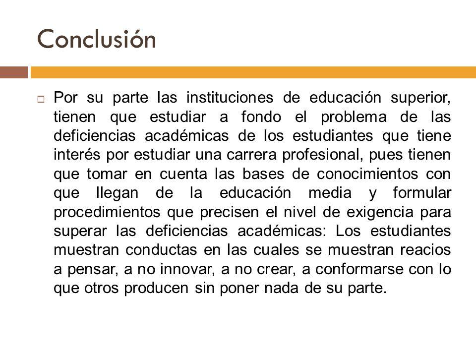Conclusión Por su parte las instituciones de educación superior, tienen que estudiar a fondo el problema de las deficiencias académicas de los estudia