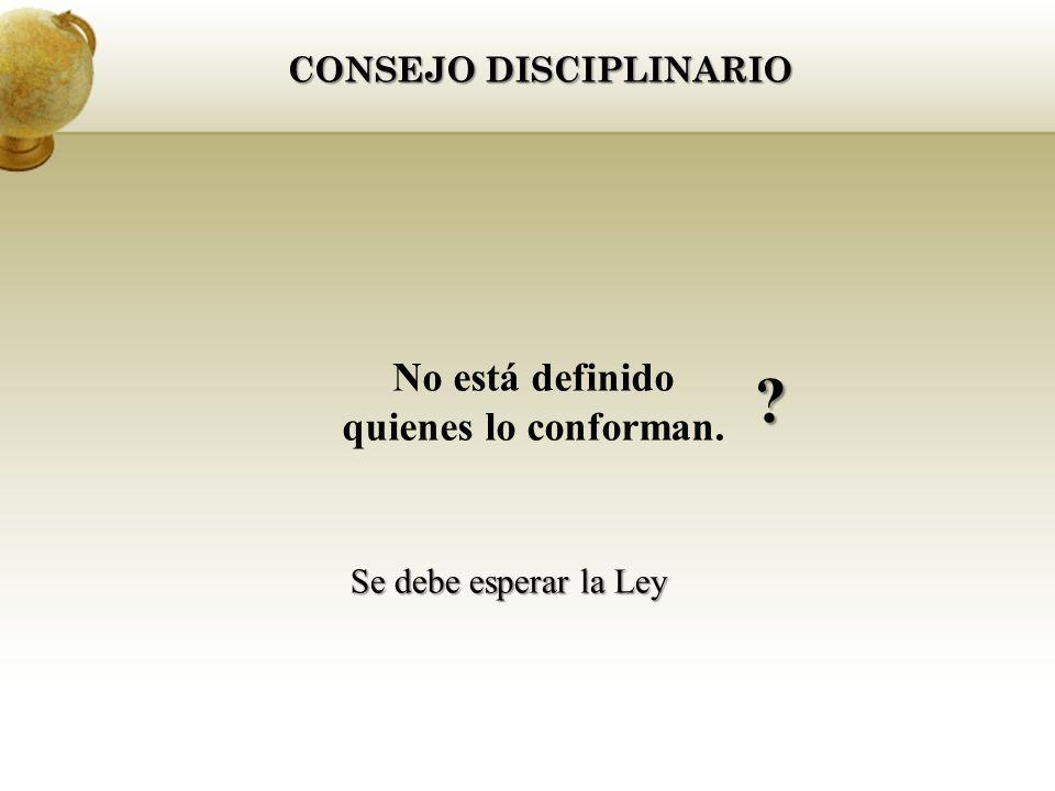 CONSEJO DISCIPLINARIO No está definido quienes lo conforman. Se debe esperar la Ley