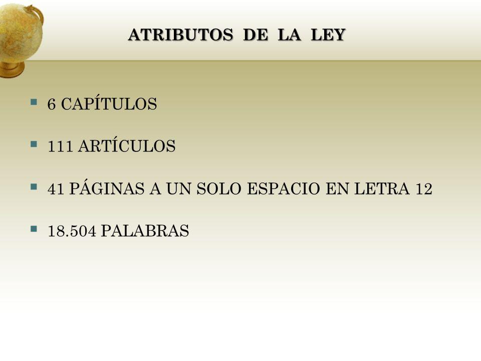 6 CAPÍTULOS 111 ARTÍCULOS 41 PÁGINAS A UN SOLO ESPACIO EN LETRA 12 18.504 PALABRAS ATRIBUTOS DE LA LEY ATRIBUTOS DE LA LEY