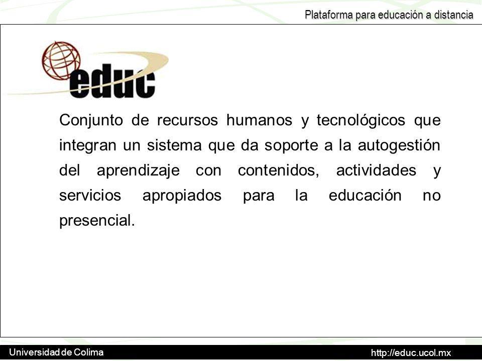 http://educ.ucol.mx Universidad de Colima Plataforma para educación a distancia Conjunto de recursos humanos y tecnológicos que integran un sistema que da soporte a la autogestión del aprendizaje con contenidos, actividades y servicios apropiados para la educación no presencial.