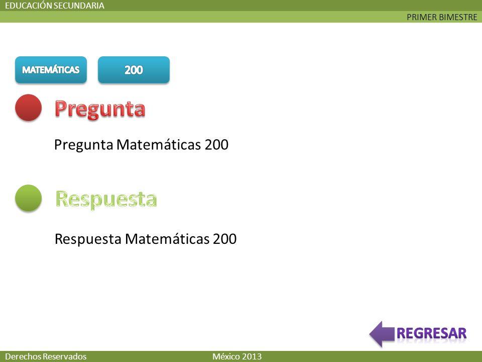 PRIMER BIMESTRE EDUCACIÓN SECUNDARIA Pregunta Matemáticas 200 Respuesta Matemáticas 200 Derechos Reservados México 2013