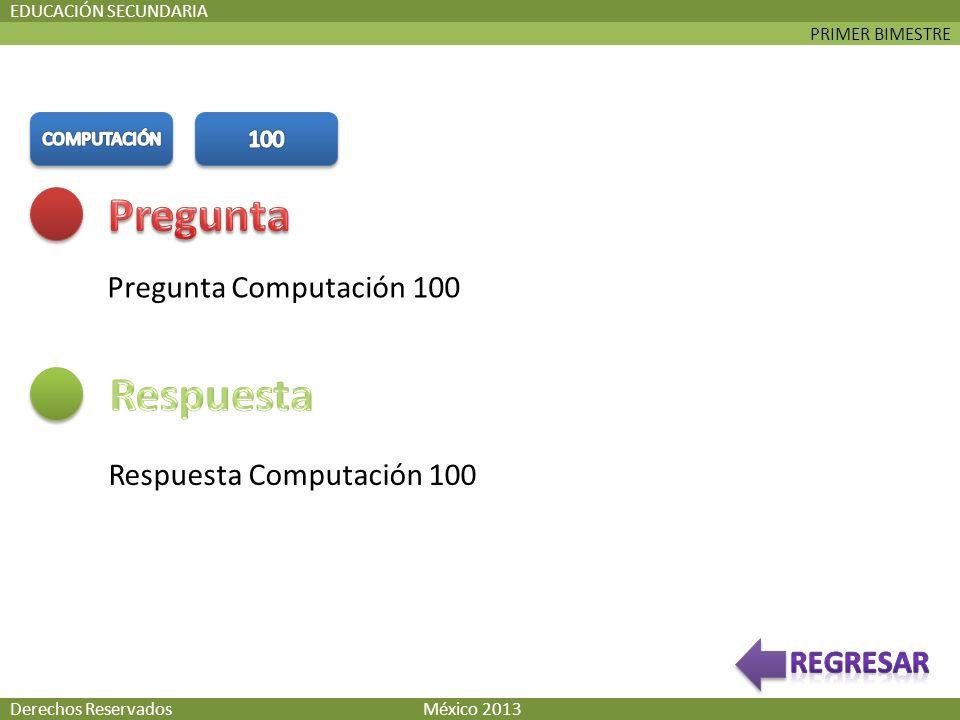 PRIMER BIMESTRE EDUCACIÓN SECUNDARIA Pregunta Computación 100 Respuesta Computación 100 Derechos Reservados México 2013