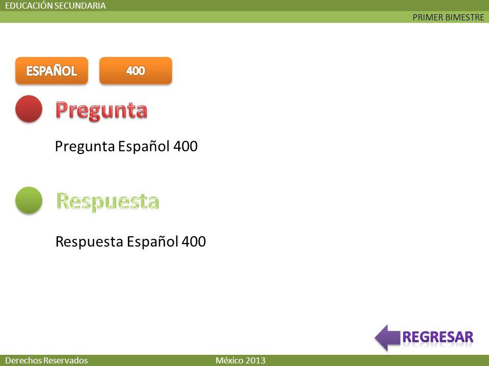 PRIMER BIMESTRE EDUCACIÓN SECUNDARIA Pregunta Español 400 Respuesta Español 400 Derechos Reservados México 2013