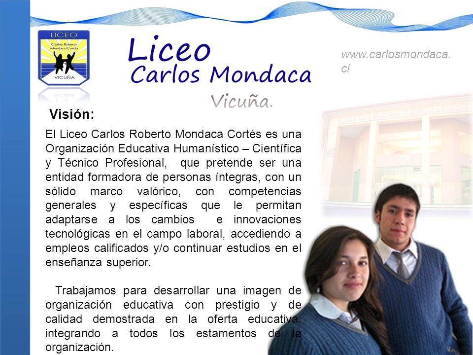 Visión: El Liceo Carlos Roberto Mondaca Cortés es una Organización Educativa Humanístico – Científica y Técnico Profesional, que pretende ser una enti