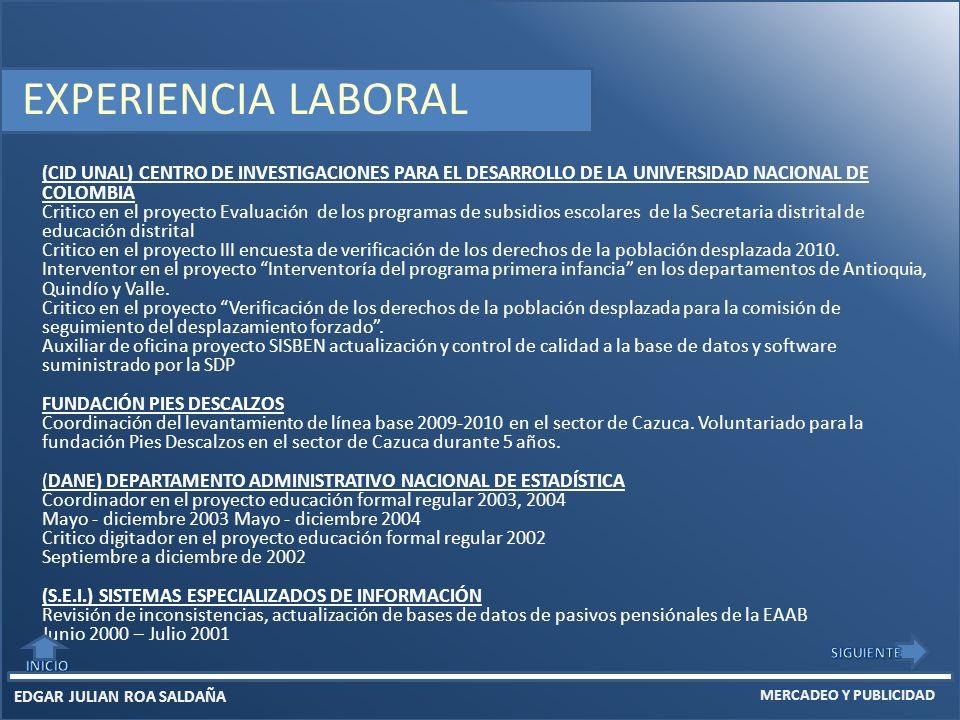 EDGAR JULIAN ROA SALDAÑA MERCADEO Y PUBLICIDAD (CID UNAL) CENTRO DE INVESTIGACIONES PARA EL DESARROLLO DE LA UNIVERSIDAD NACIONAL DE COLOMBIA Critico en el proyecto Evaluación de los programas de subsidios escolares de la Secretaria distrital de educación distrital Critico en el proyecto III encuesta de verificación de los derechos de la población desplazada 2010.