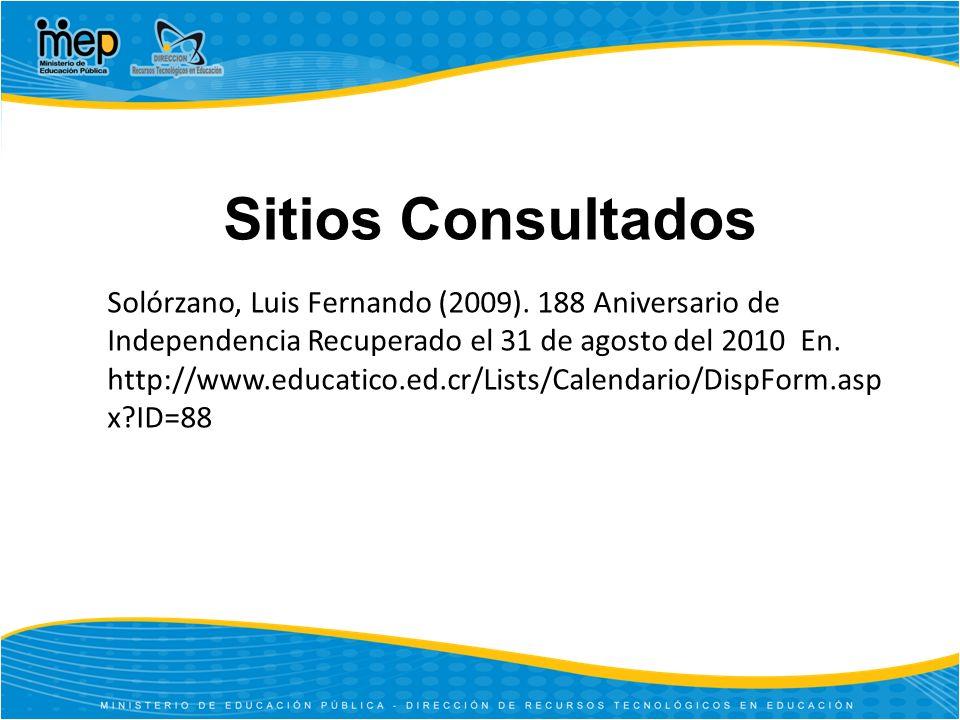 Sitios Consultados Solórzano, Luis Fernando (2009). 188 Aniversario de Independencia Recuperado el 31 de agosto del 2010 En. http://www.educatico.ed.c