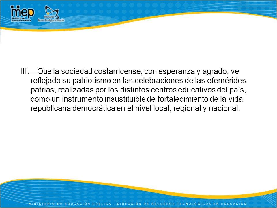 III.Que la sociedad costarricense, con esperanza y agrado, ve reflejado su patriotismo en las celebraciones de las efemérides patrias, realizadas por