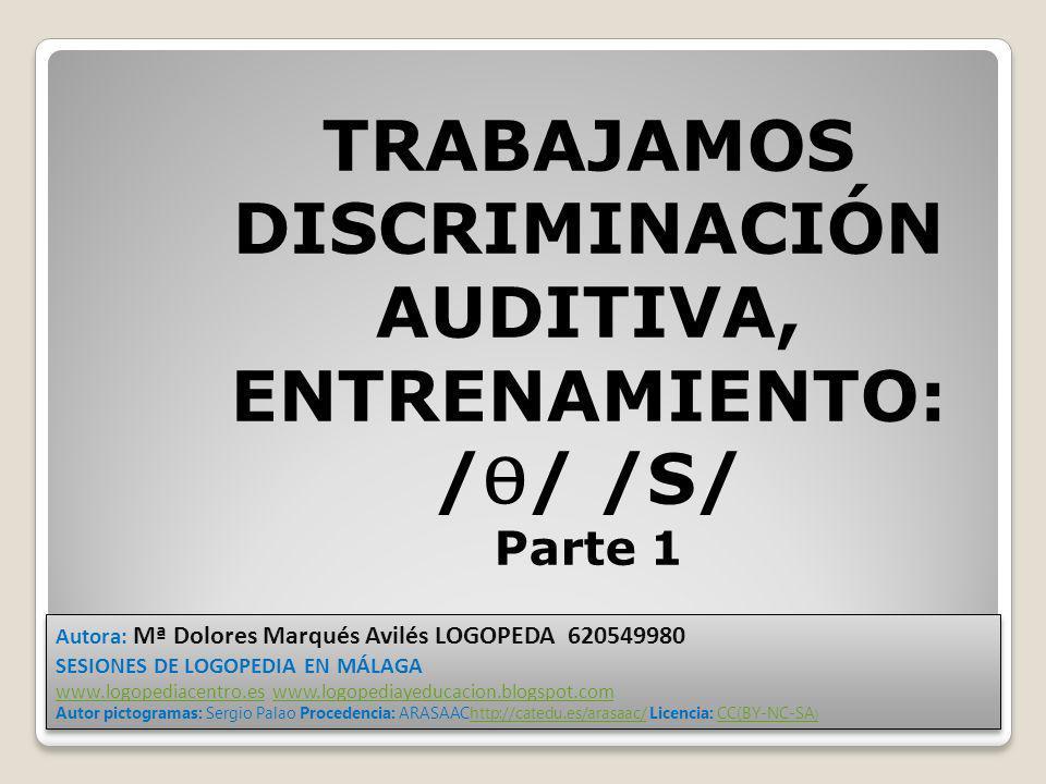 TRABAJAMOS DISCRIMINACIÓN AUDITIVA, ENTRENAMIENTO: / Ѳ / /S/ Parte 1 Autora: Mª Dolores Marqués Avilés LOGOPEDA 620549980 SESIONES DE LOGOPEDIA EN MÁL