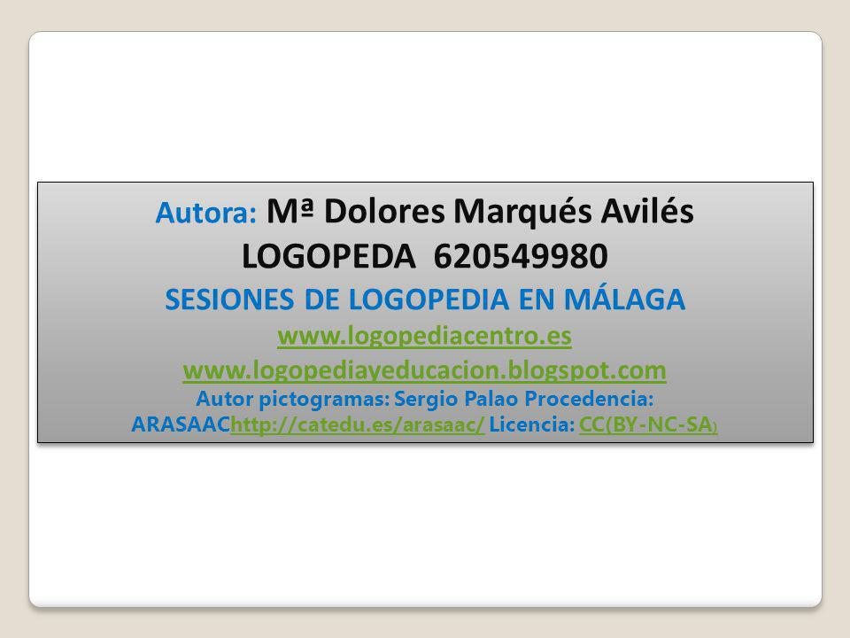 Autora: Mª Dolores Marqués Avilés LOGOPEDA 620549980 SESIONES DE LOGOPEDIA EN MÁLAGA www.logopediacentro.es www.logopediayeducacion.blogspot.com Autor