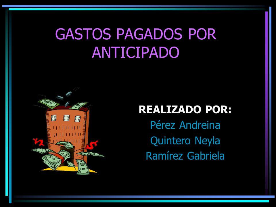GASTOS PAGADOS POR ANTICIPADO REALIZADO POR: Pérez Andreina Quintero Neyla Ramírez Gabriela