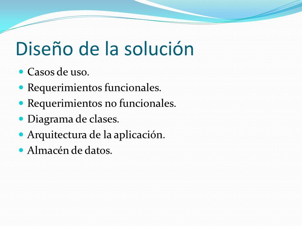 Diseño de la solución Casos de uso. Requerimientos funcionales. Requerimientos no funcionales. Diagrama de clases. Arquitectura de la aplicación. Alma