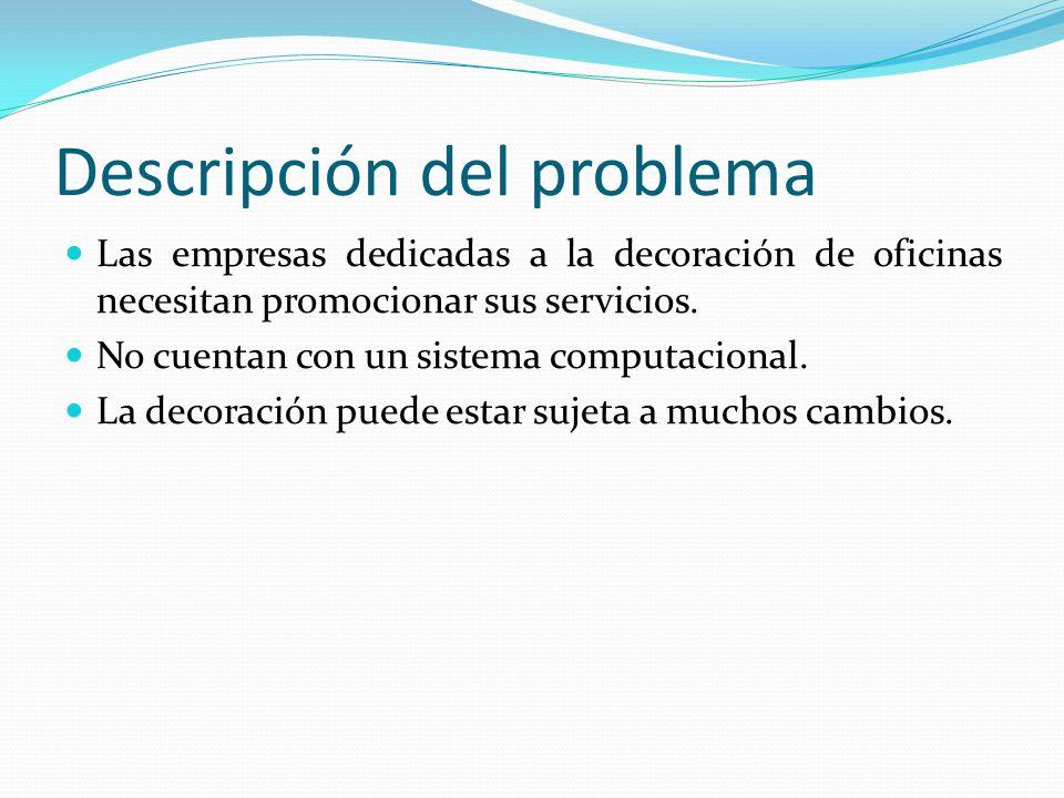 Descripción del problema Las empresas dedicadas a la decoración de oficinas necesitan promocionar sus servicios. No cuentan con un sistema computacion