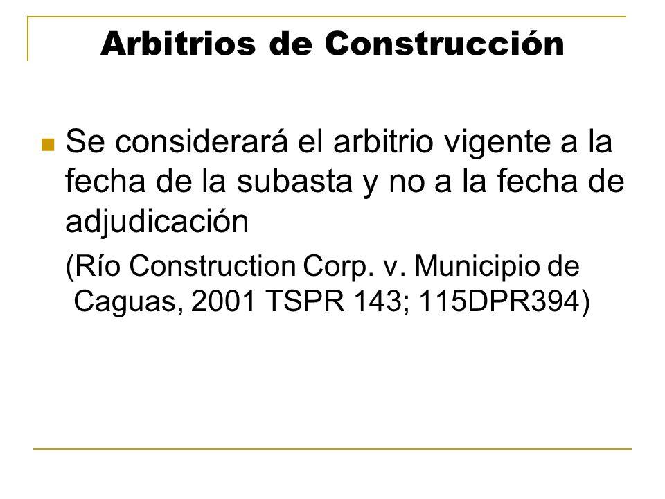 Arbitrios de Construcción Se considerará el arbitrio vigente a la fecha de la subasta y no a la fecha de adjudicación (Río Construction Corp. v. Munic