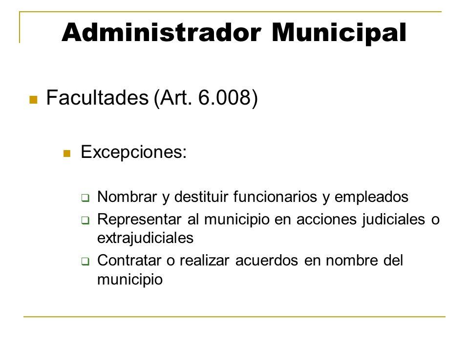 Administrador Municipal Facultades (Art. 6.008) Excepciones: Nombrar y destituir funcionarios y empleados Representar al municipio en acciones judicia