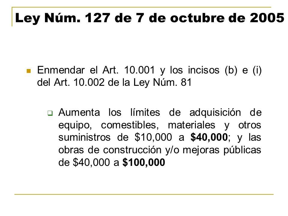 Ley Núm. 127 de 7 de octubre de 2005 Enmendar el Art. 10.001 y los incisos (b) e (i) del Art. 10.002 de la Ley Núm. 81 Aumenta los límites de adquisic