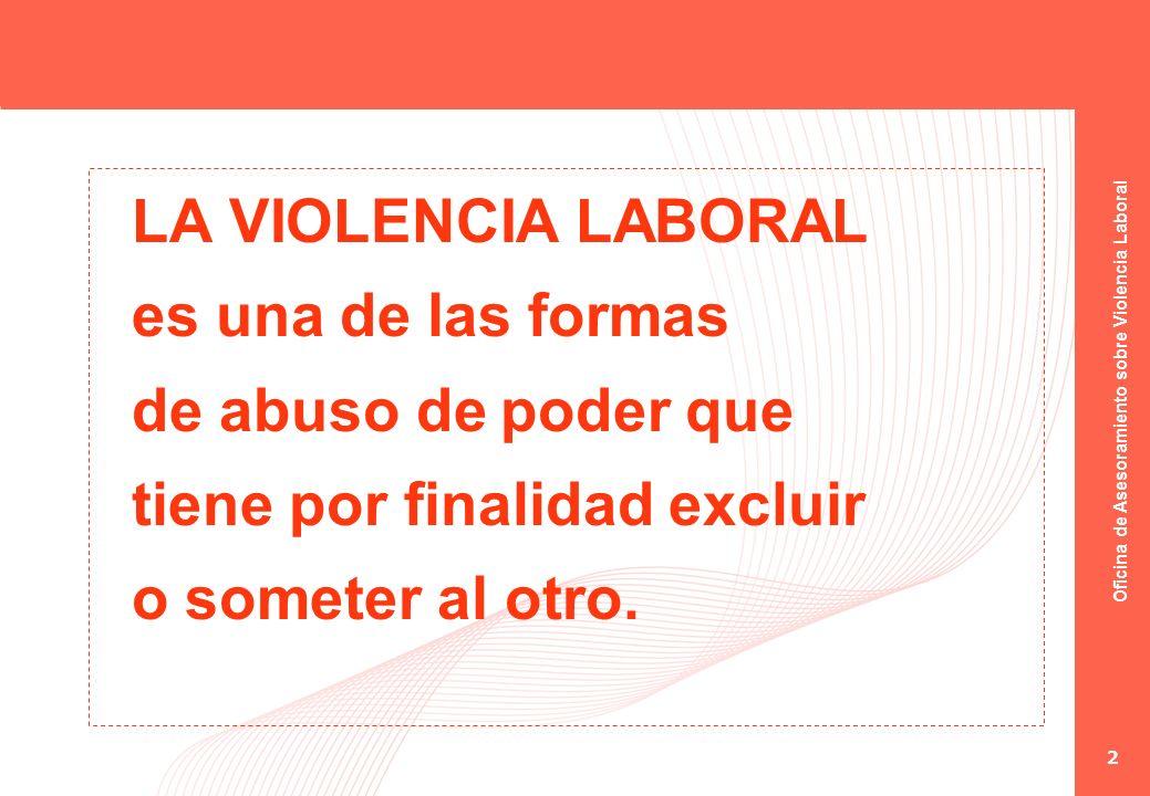 Oficina de Asesoramiento sobre Violencia Laboral 2 LA VIOLENCIA LABORAL es una de las formas de abuso de poder que tiene por finalidad excluir o somet