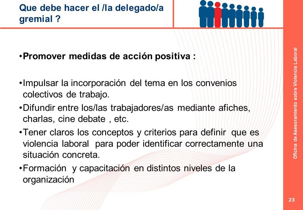 Oficina de Asesoramiento sobre Violencia Laboral 23 Que debe hacer el /la delegado/a gremial ? Promover medidas de acción positiva : Impulsar la incor