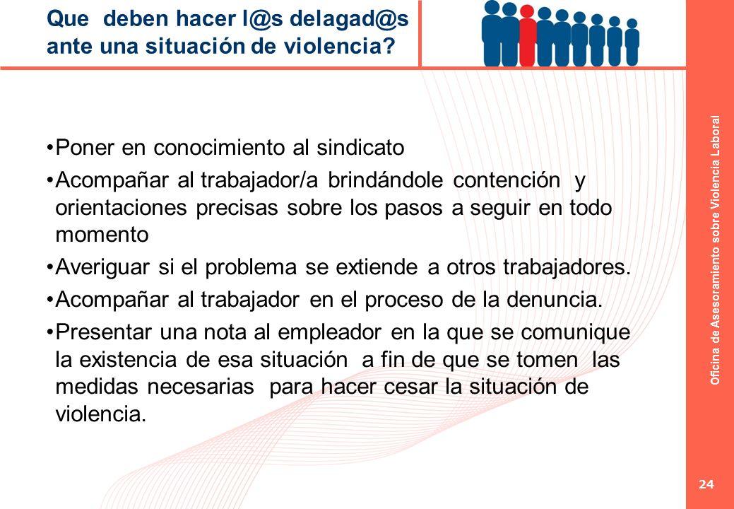 Oficina de Asesoramiento sobre Violencia Laboral 24 Que deben hacer l@s delagad@s ante una situación de violencia? Poner en conocimiento al sindicato
