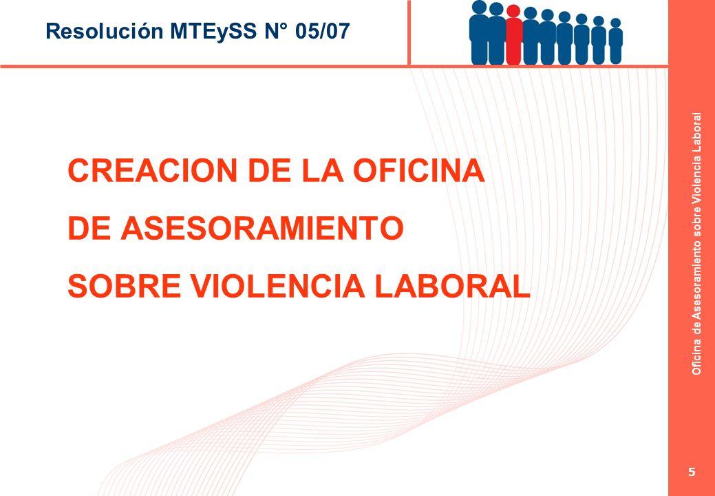 Oficina de Asesoramiento sobre Violencia Laboral 5 Resolución MTEySS N° 05/07 CREACION DE LA OFICINA DE ASESORAMIENTO SOBRE VIOLENCIA LABORAL