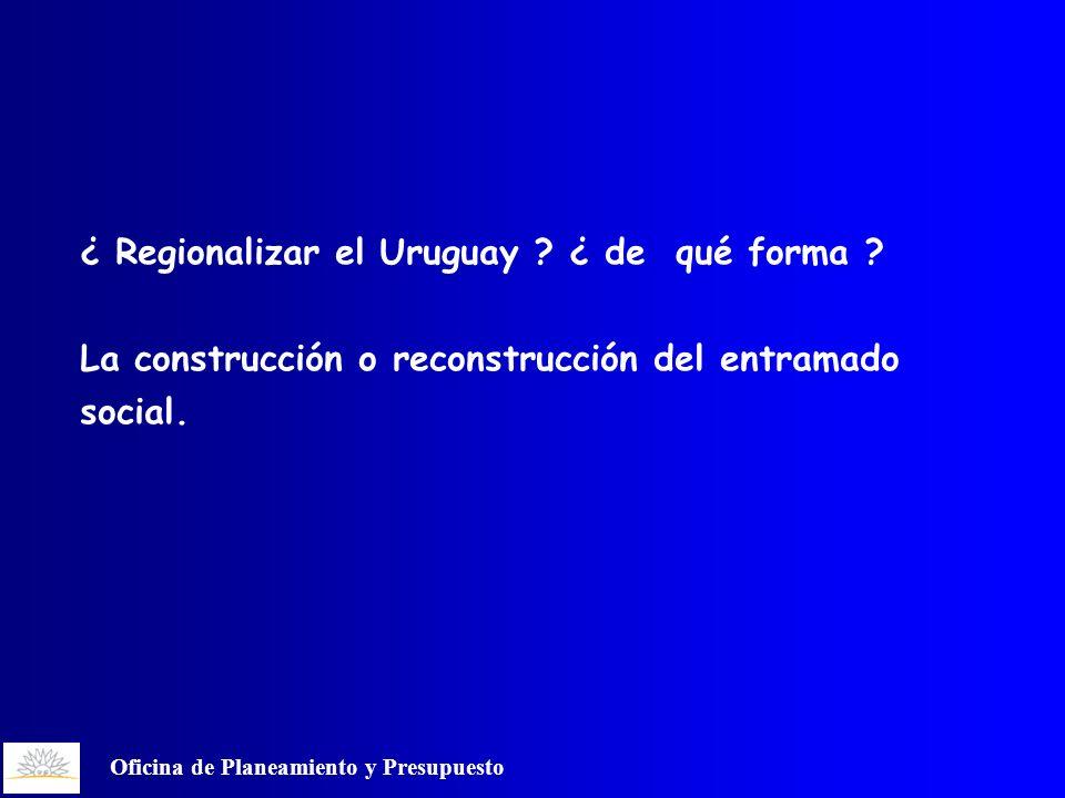 Oficina de Planeamiento y Presupuesto ¿ Regionalizar el Uruguay .