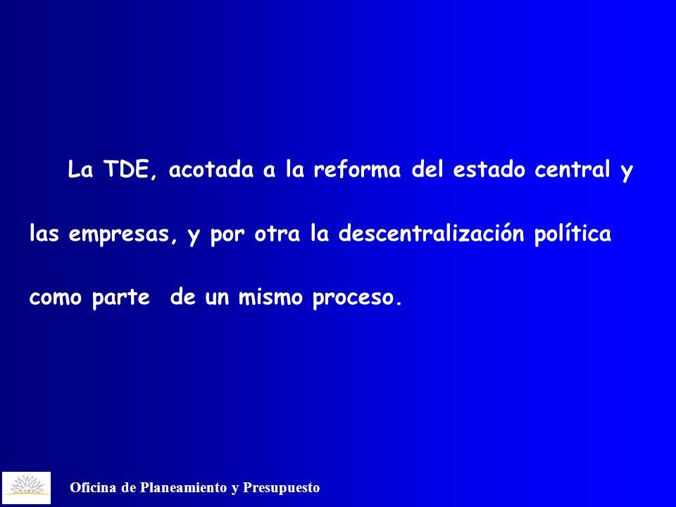 Oficina de Planeamiento y Presupuesto La TDE, acotada a la reforma del estado central y las empresas, y por otra la descentralización política como parte de un mismo proceso.
