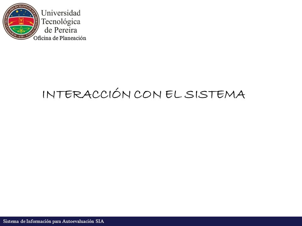 Oficina de Planeación Sistema de Información para Autoevaluación SIA INTERACCIÓN CON EL SISTEMA