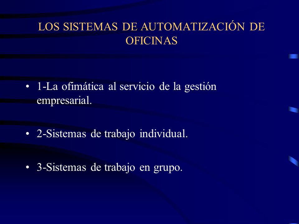 LOS SISTEMAS DE AUTOMATIZACIÓN DE OFICINAS 1-La ofimática al servicio de la gestión empresarial. 2-Sistemas de trabajo individual. 3-Sistemas de traba