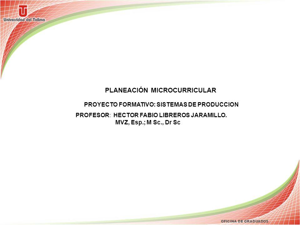 OFICINA DE GRADUADOS PLANEACIÓN MICROCURRICULAR PROYECTO FORMATIVO: SISTEMAS DE PRODUCCION PROFESOR: HECTOR FABIO LIBREROS JARAMILLO. MVZ, Esp.; M Sc.