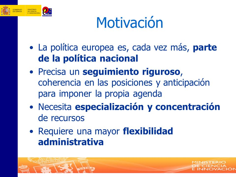Motivación La política europea es, cada vez más, parte de la política nacional Precisa un seguimiento riguroso, coherencia en las posiciones y anticip
